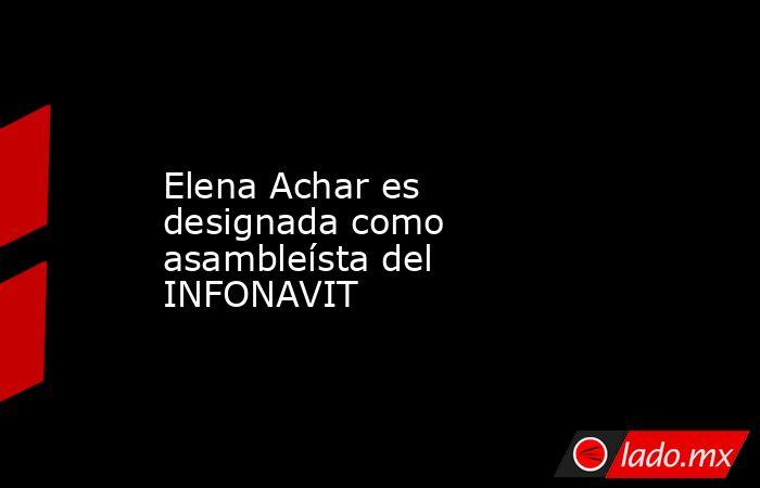 Elena Achar es designada como asambleísta del INFONAVIT. Noticias en tiempo real