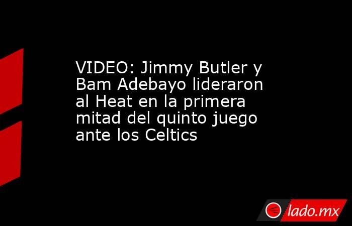 VIDEO: Jimmy Butler y Bam Adebayo lideraron al Heat en la primera mitad del quinto juego ante los Celtics. Noticias en tiempo real