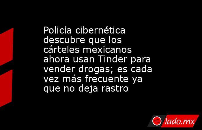 Policía cibernética descubre que los cárteles mexicanos ahora usan Tinder para vender drogas; es cada vez más frecuente ya que no deja rastro. Noticias en tiempo real