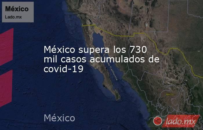 México supera los 730 mil casos acumulados de covid-19. Noticias en tiempo real