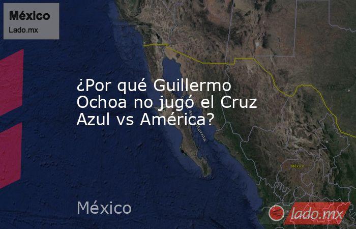 ¿Por qué Guillermo Ochoa no jugó el Cruz Azul vs América?. Noticias en tiempo real