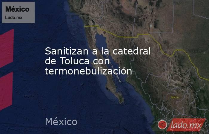Sanitizan a la catedral de Toluca con termonebulización. Noticias en tiempo real