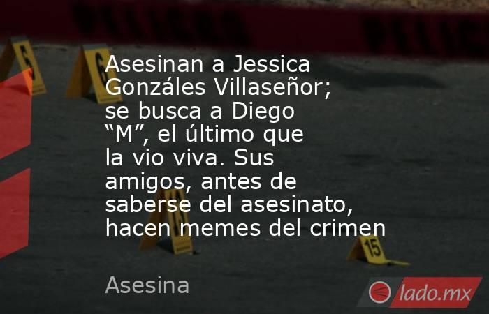 """Asesinan a Jessica Gonzáles Villaseñor; se busca a Diego """"M"""", el último que la vio viva. Sus amigos, antes de saberse del asesinato, hacen memes del crimen. Noticias en tiempo real"""