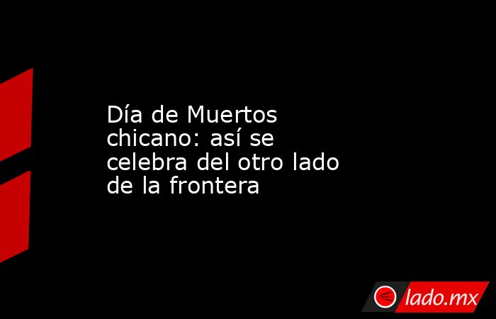Día de Muertos chicano: así se celebra del otro lado de la frontera. Noticias en tiempo real