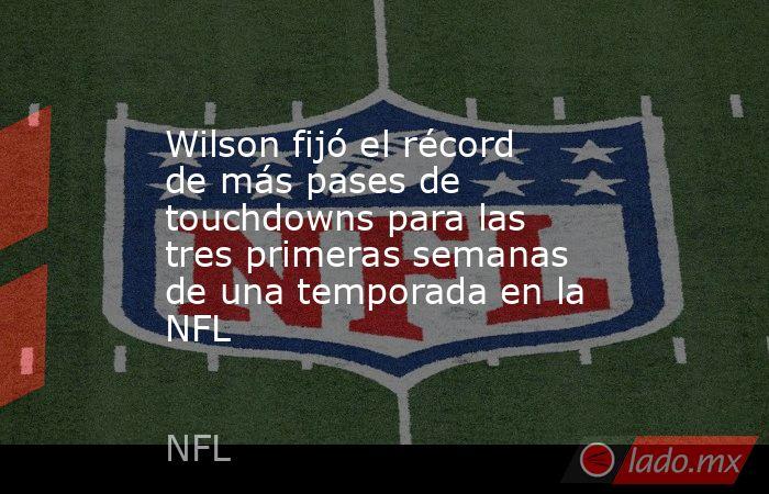 Wilson fijó el récord de más pases de touchdowns para las tres primeras semanas de una temporada en la NFL. Noticias en tiempo real
