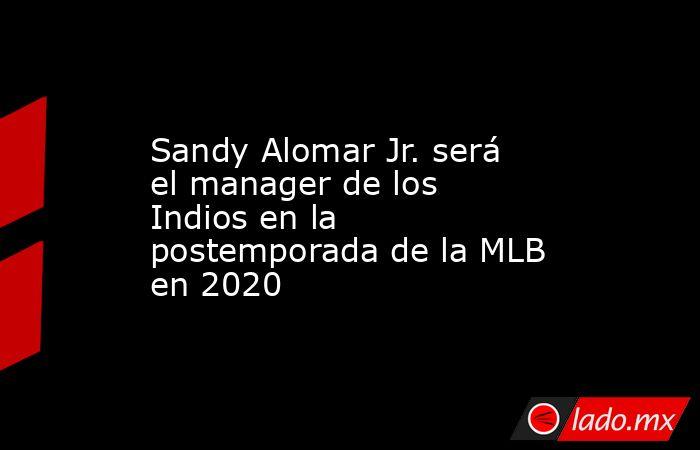Sandy Alomar Jr. será el manager de los Indios en la postemporada de la MLB en 2020. Noticias en tiempo real