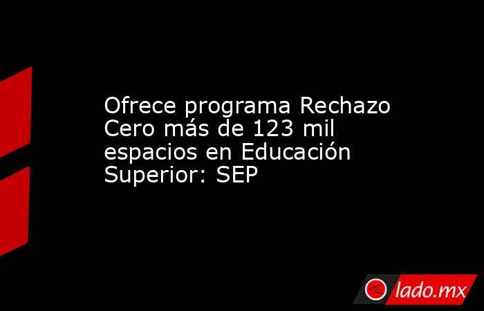 Ofrece programa Rechazo Cero más de 123 mil espacios en Educación Superior: SEP. Noticias en tiempo real