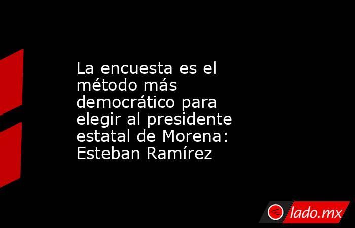 La encuesta es el método más democrático para elegir al presidente estatal de Morena: Esteban Ramírez. Noticias en tiempo real