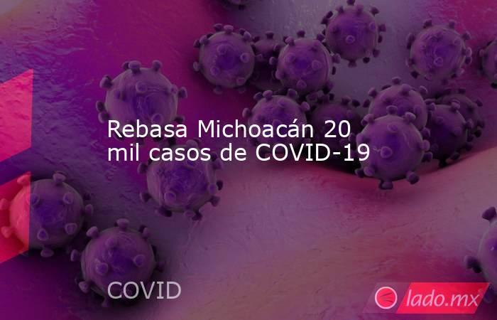 Rebasa Michoacán 20 mil casos de COVID-19. Noticias en tiempo real