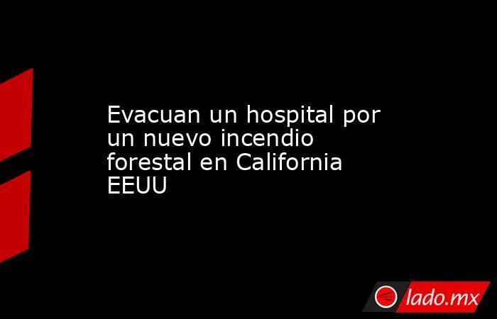 Evacuan un hospital por un nuevo incendio forestal en California EEUU. Noticias en tiempo real