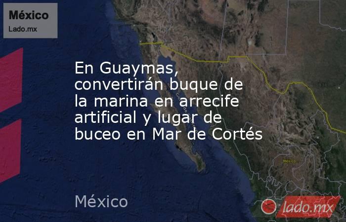 En Guaymas, convertirán buque de la marina en arrecife artificial y lugar de buceo en Mar de Cortés. Noticias en tiempo real