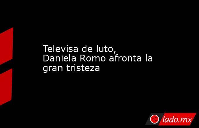 Televisa de luto, Daniela Romo afronta la gran tristeza. Noticias en tiempo real