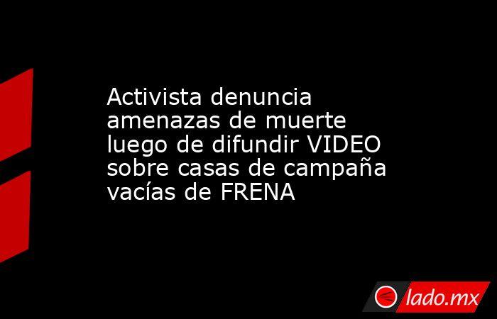 Activista denuncia amenazas de muerte luego de difundir VIDEO sobre casas de campaña vacías de FRENA. Noticias en tiempo real