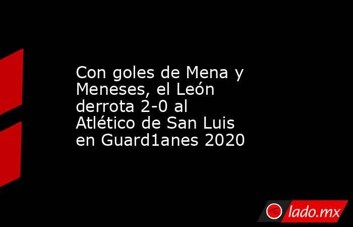 Con goles de Mena y Meneses, el León derrota 2-0 al Atlético de San Luis en Guard1anes 2020. Noticias en tiempo real