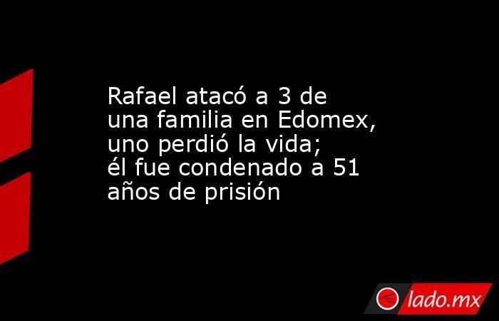 Rafael atacó a 3 de una familia en Edomex, uno perdió la vida; él fue condenado a 51 años de prisión. Noticias en tiempo real