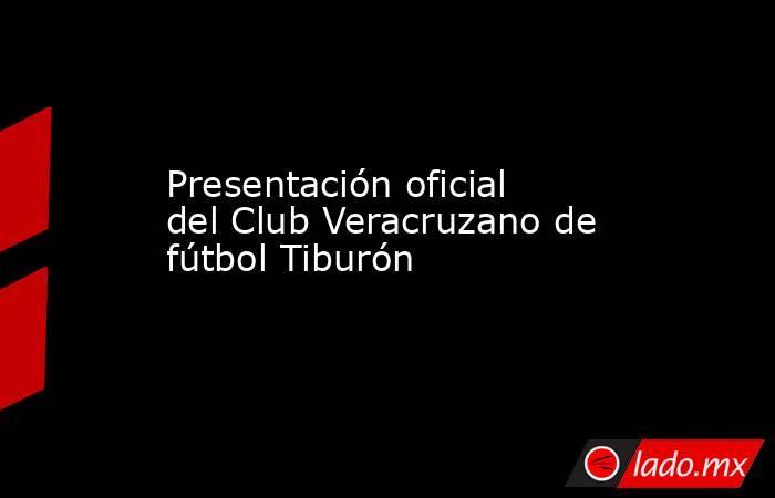 Presentación oficial del Club Veracruzano de fútbol Tiburón. Noticias en tiempo real