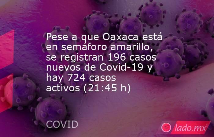 Pese a que Oaxaca está en semáforo amarillo, se registran 196 casos nuevos de Covid-19 y hay 724 casos activos(21:45 h). Noticias en tiempo real