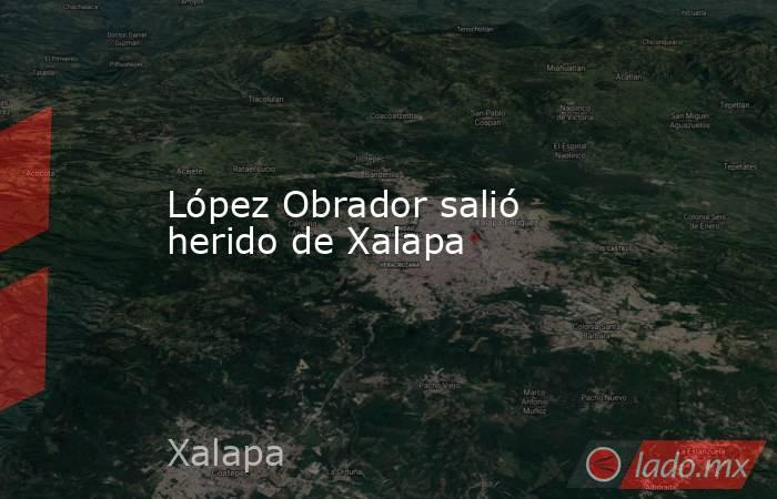 López Obrador salió herido de Xalapa. Noticias en tiempo real