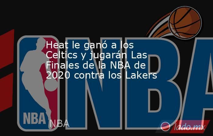 Heat le ganó a los Celtics y jugarán Las Finales de la NBA de 2020 contra los Lakers. Noticias en tiempo real
