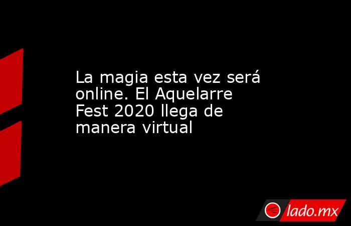 La magia esta vez será online. El Aquelarre Fest 2020 llega de manera virtual . Noticias en tiempo real