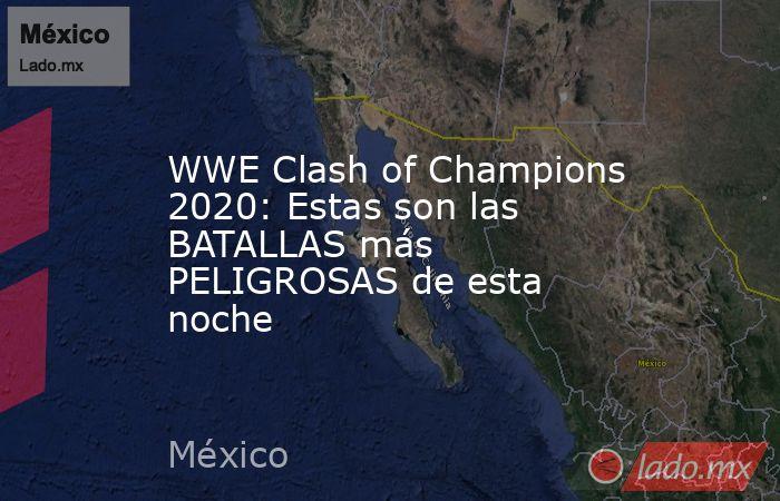 WWE Clash of Champions 2020: Estas son las BATALLAS más PELIGROSAS de esta noche. Noticias en tiempo real