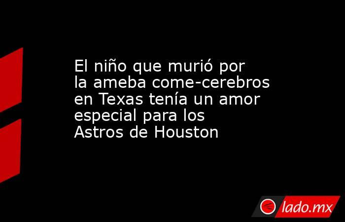 El niño que murió por la ameba come-cerebros en Texas tenía un amor especial para los Astros de Houston. Noticias en tiempo real