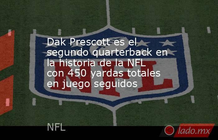 Dak Prescott es el segundo quarterback en la historia de la NFL con 450 yardas totales en juego seguidos . Noticias en tiempo real