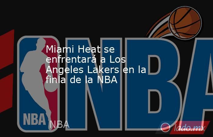 Miami Heat se enfrentará a Los Angeles Lakers en la finla de la NBA . Noticias en tiempo real