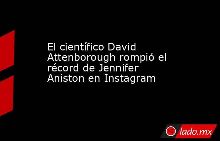 El científico David Attenborough rompió el récord de Jennifer Aniston en Instagram. Noticias en tiempo real