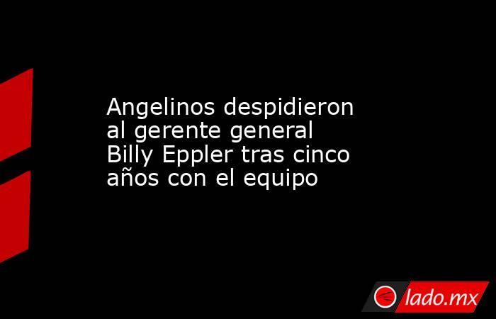 Angelinos despidieron al gerente general Billy Eppler tras cinco años con el equipo. Noticias en tiempo real
