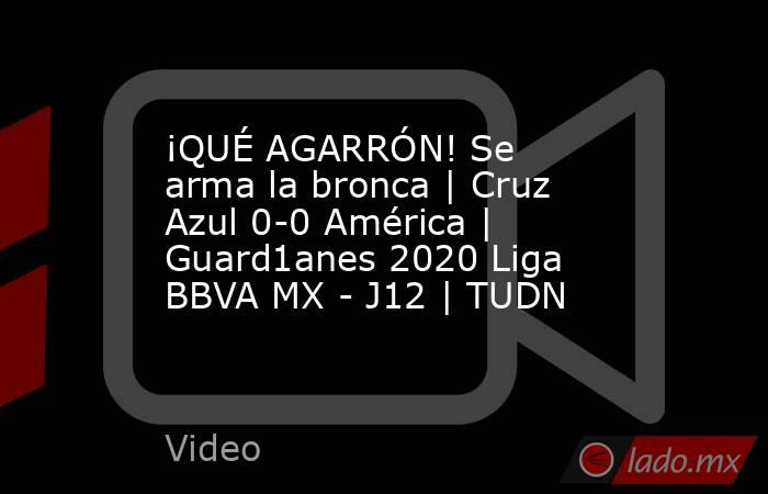 ¡QUÉ AGARRÓN! Se arma la bronca   Cruz Azul 0-0 América   Guard1anes 2020 Liga BBVA MX - J12   TUDN. Noticias en tiempo real