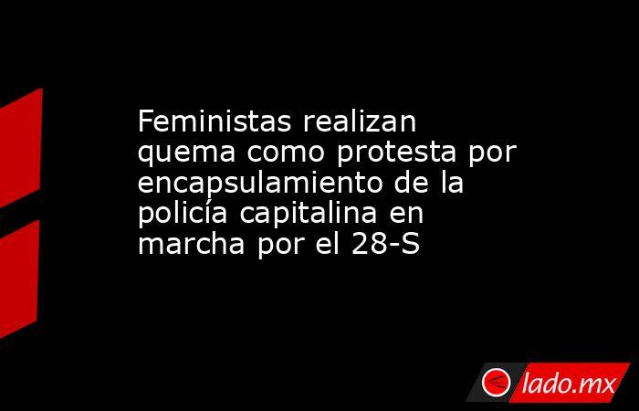Feministas realizan quema como protesta por encapsulamiento de la policía capitalina en marcha por el 28-S. Noticias en tiempo real