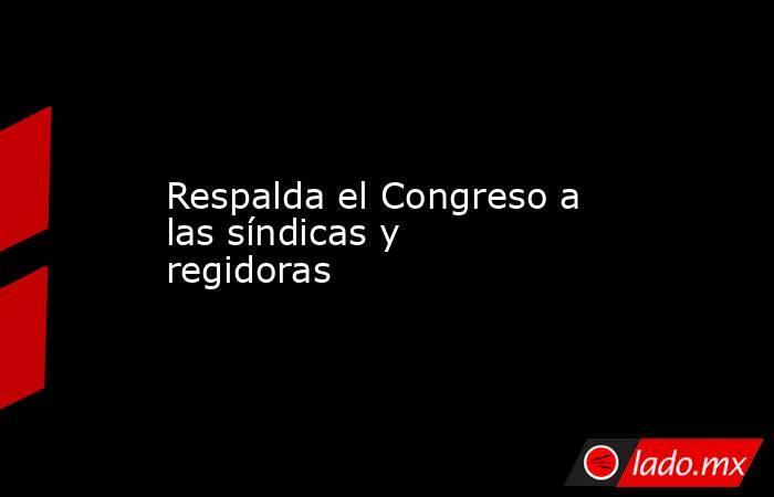 Respalda el Congreso a las síndicas y regidoras. Noticias en tiempo real