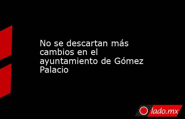 No se descartan más cambios en el ayuntamiento de Gómez Palacio . Noticias en tiempo real