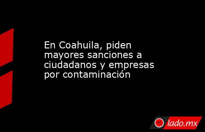 En Coahuila, piden mayores sanciones a ciudadanos y empresas por contaminación . Noticias en tiempo real