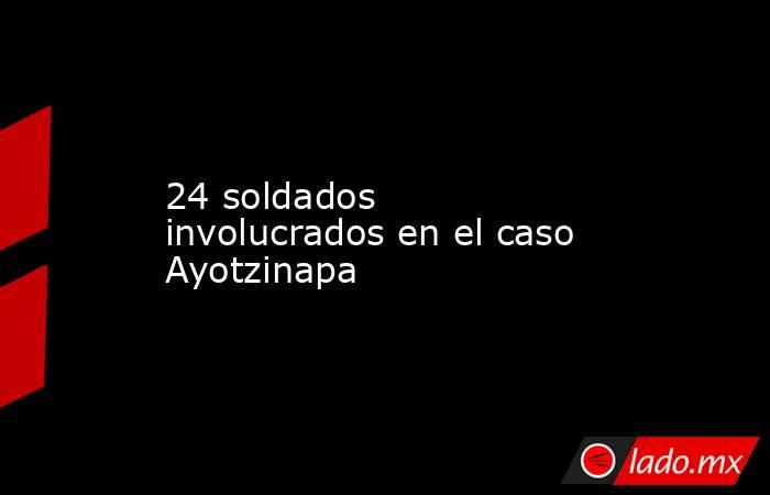 24 soldados involucrados en el caso Ayotzinapa. Noticias en tiempo real
