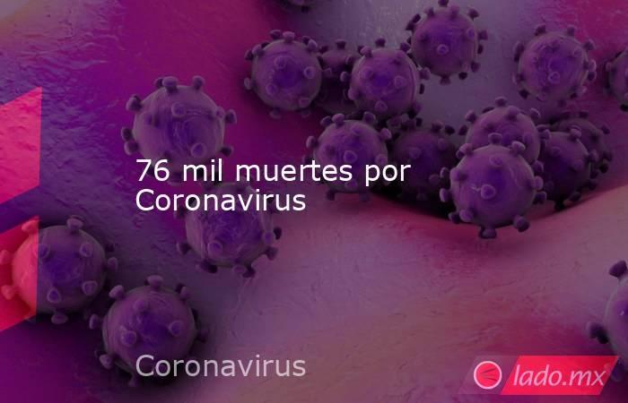 76 mil muertes por Coronavirus. Noticias en tiempo real