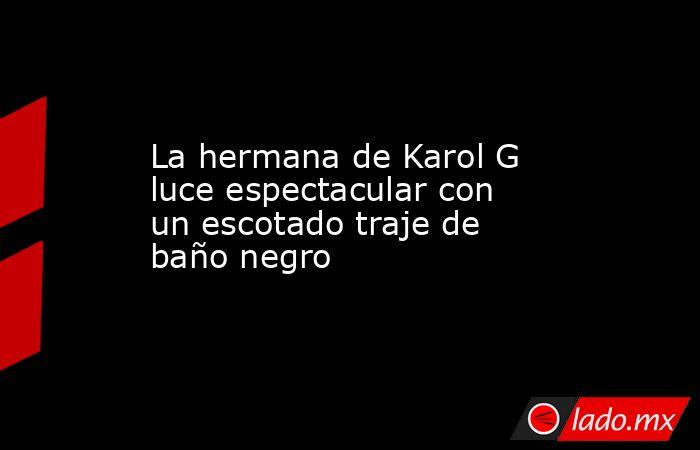 La hermana de Karol G luce espectacular con un escotado traje de baño negro. Noticias en tiempo real