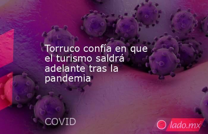 Torruco confía en que el turismo saldrá adelante tras la pandemia. Noticias en tiempo real
