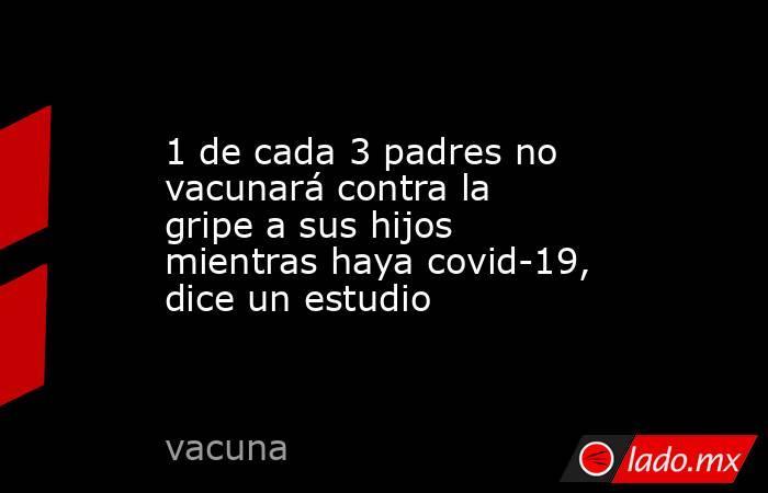 1 de cada 3 padres no vacunará contra la gripe a sus hijos mientras haya covid-19, dice un estudio. Noticias en tiempo real