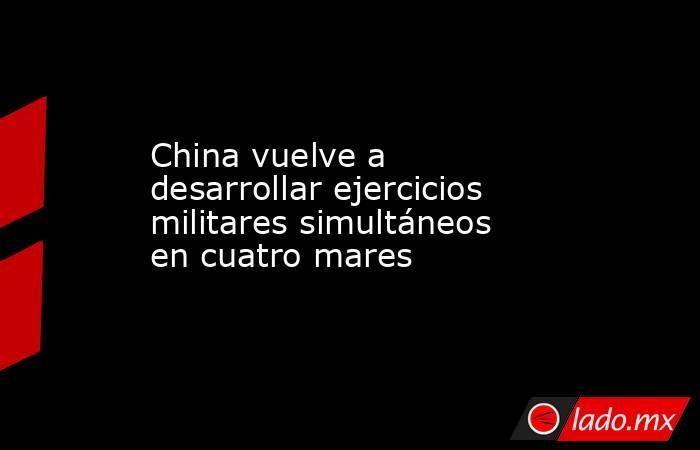 China vuelve a desarrollar ejercicios militares simultáneos en cuatro mares . Noticias en tiempo real