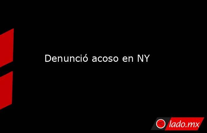 Denunció acoso en NY. Noticias en tiempo real