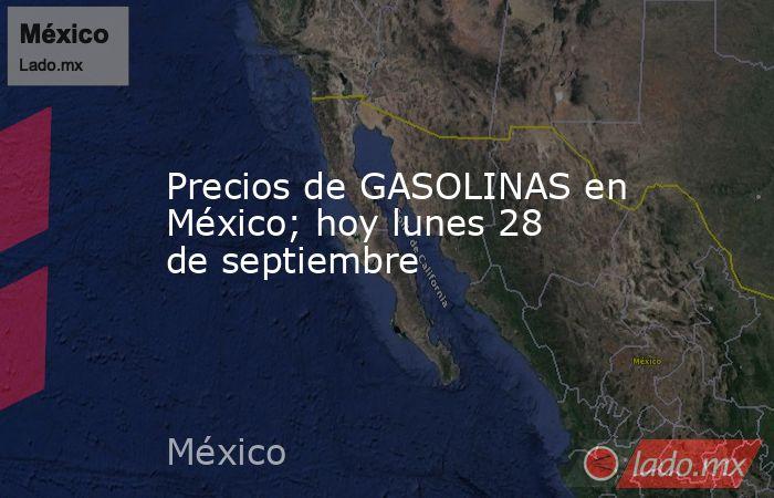Precios de GASOLINAS en México; hoy lunes 28 de septiembre. Noticias en tiempo real