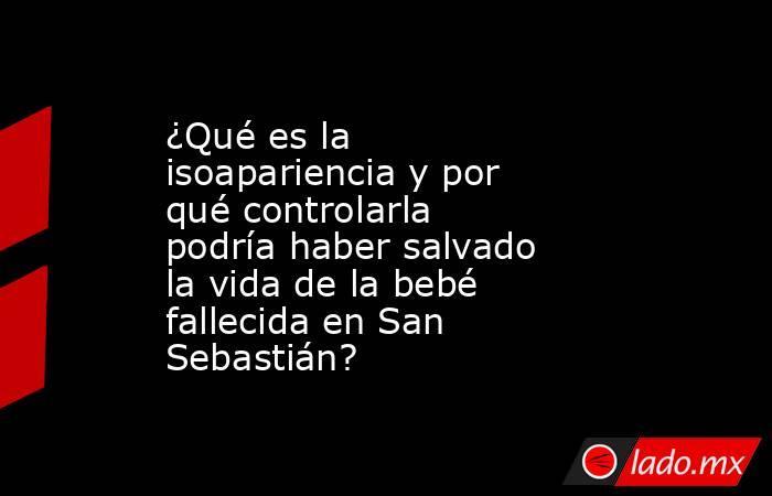 ¿Qué es la isoapariencia y por qué controlarla podría haber salvado la vida de la bebé fallecida en San Sebastián?. Noticias en tiempo real