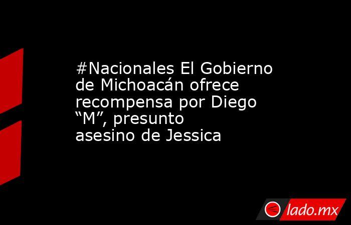"""#Nacionales El Gobierno de Michoacán ofrece recompensa por Diego """"M"""", presunto asesino de Jessica. Noticias en tiempo real"""