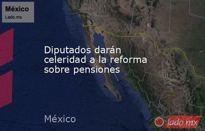 Diputados darán celeridad a la reforma sobre pensiones. Noticias en tiempo real