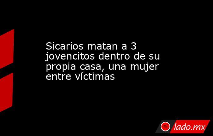 Sicarios matan a 3 jovencitos dentro de su propia casa, una mujer entre víctimas. Noticias en tiempo real