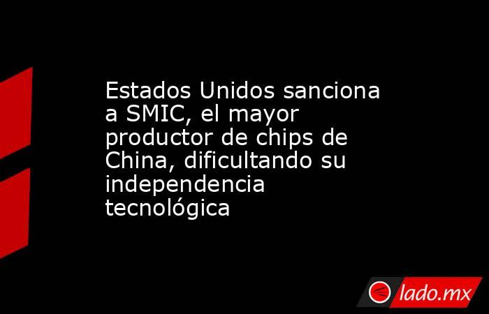Estados Unidos sanciona a SMIC, el mayor productor de chips de China, dificultando su independencia tecnológica. Noticias en tiempo real