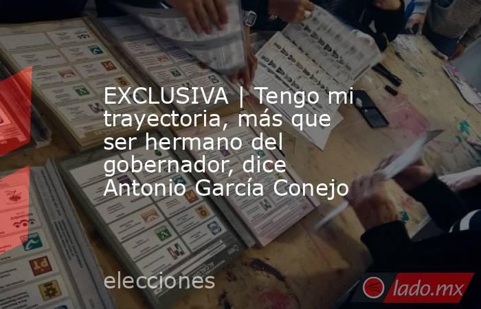 EXCLUSIVA | Tengo mi trayectoria, más que ser hermano del gobernador, dice Antonio García Conejo. Noticias en tiempo real