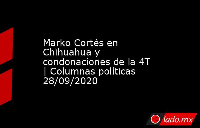 Marko Cortés en Chihuahua y condonaciones de la 4T | Columnas políticas 28/09/2020. Noticias en tiempo real